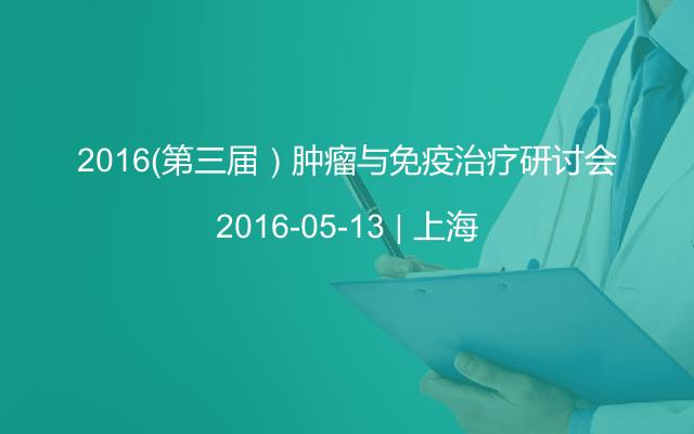 2016(第三届)肿瘤与免疫治疗研讨会