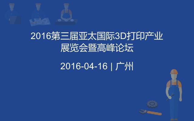 2016第三届亚太国际3D打印产业展览会暨高峰论坛
