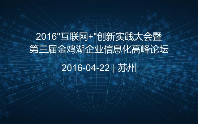 """2016""""互联网+""""创新实践大会暨第三届金鸡湖企业信息化高峰论坛"""