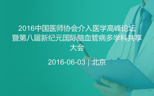 2016中国医师协会介入医学高峰论坛暨第八届新纪元国际脑血管病多学科共享大会