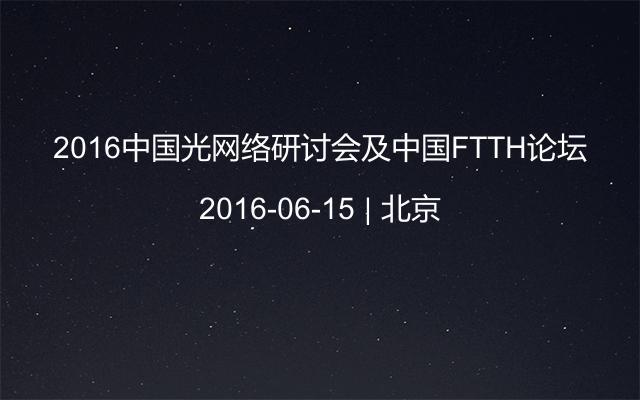 2016中国光网络研讨会及中国FTTH论坛