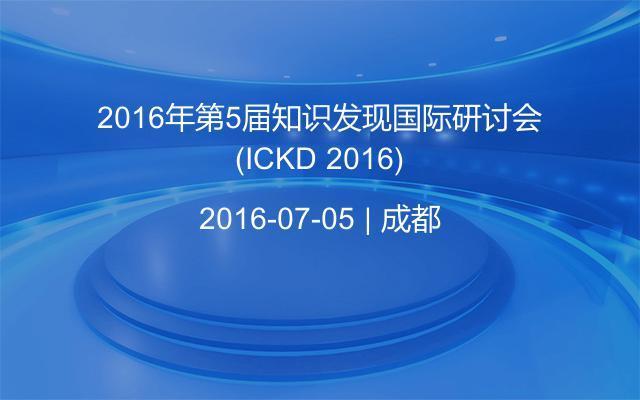 2016年第5届知识发现国际研讨会(ICKD 2016)