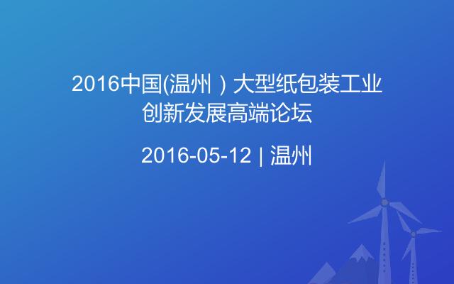 2016中国(温州)大型纸包装工业创新发展高端论坛
