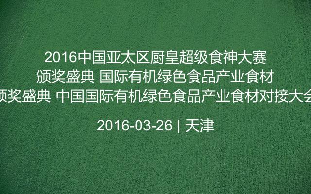 2016中国亚太区厨皇超级食神大赛颁奖盛典 中国国际有机绿色食品产业食材对接大会
