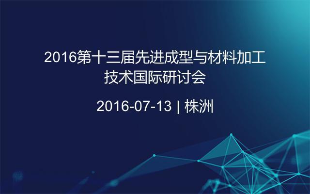 2016第十三届先进成型与材料加工技术国际研讨会
