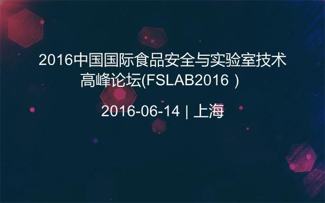 2016中国国际食品安全与实验室技术高峰论坛(FSLAB2016)