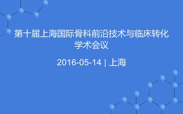 第十届上海国际骨科前沿技术与临床转化学术会议