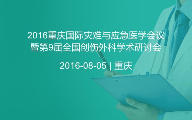 2016重庆国际灾难与应急医学会议暨第9届全国创伤外科学术研讨会