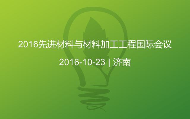 2016先进材料与材料加工工程国际会议