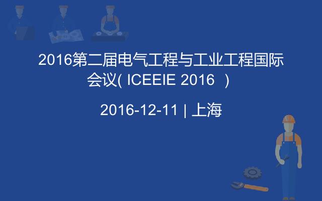 2016第二届电气工程与工业工程国际会议( ICEEIE 2016 )