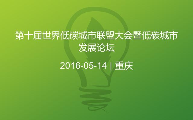 第十届世界低碳城市联盟大会暨低碳城市发展论坛