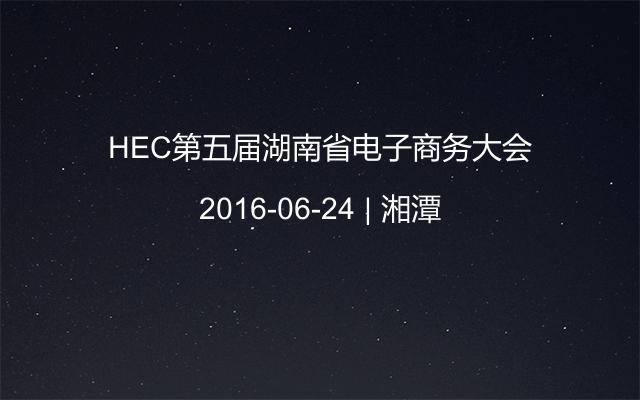 HEC第五届湖南省电子商务大会