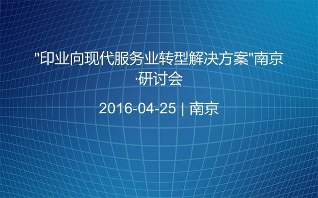 """""""印业向现代服务业转型解决方案""""南京·研讨会"""