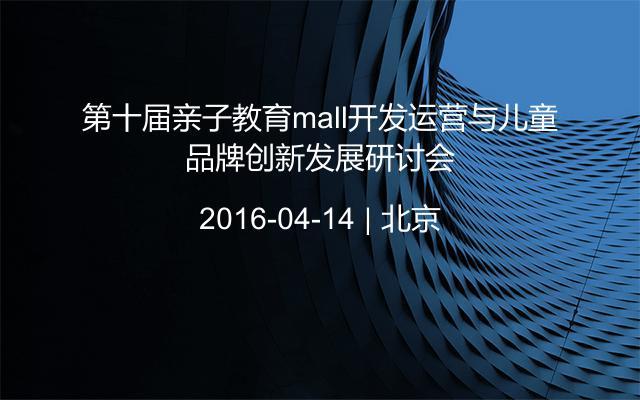 第十届亲子教育mall开发运营与儿童品牌创新发展研讨会