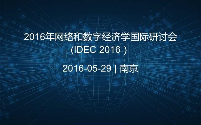 2016年网络和数字经济学国际研讨会(IDEC 2016)