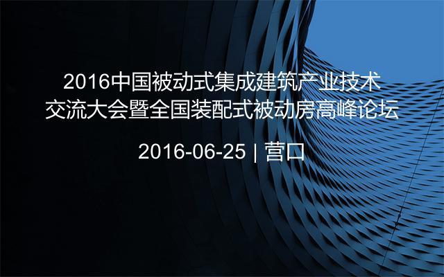 2016中国被动式集成建筑产业技术交流大会暨全国装配式被动房高峰论坛