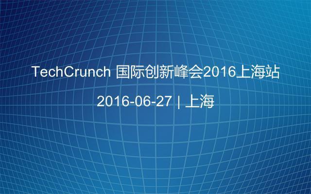 TechCrunch 国际创新峰会2016上海站