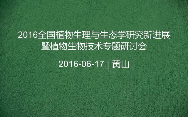 2016全国植物生理与生态学研究新进展暨植物生物技术专题研讨会
