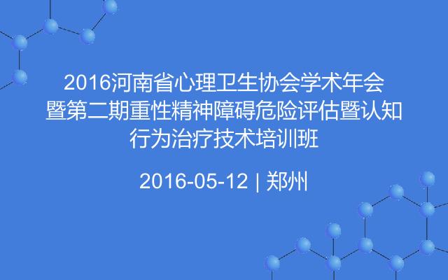 2016河南省心理卫生协会学术年会暨第二期重性精神障碍危险评估暨认知行为治疗技术培训班
