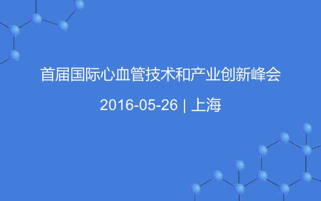 首届国际心血管技术和产业创新峰会