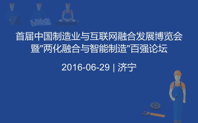 """首届中国制造业与互联网融合发展博览会暨""""两化融合与智能制造""""百强论坛"""