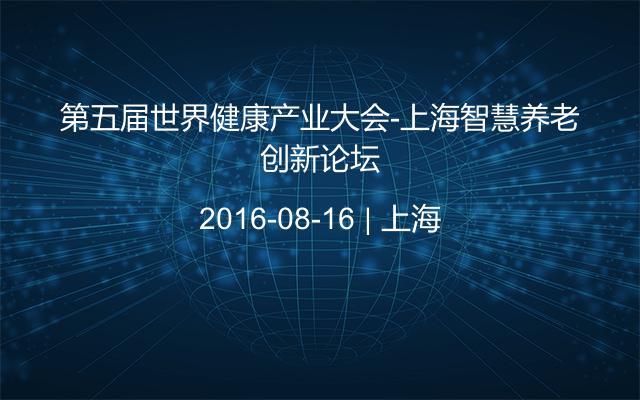 第五届世界健康产业大会-上海智慧养老创新论坛