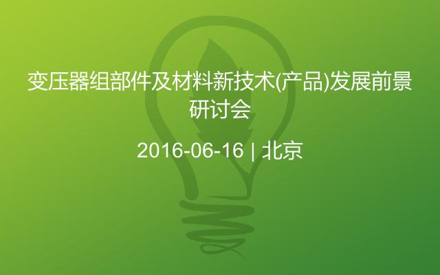 变压器组部件及材料新技术(产品)发展前景研讨会