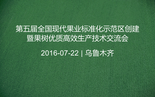第五届全国现代果业标准化示范区创建暨果树优质高效生产技术交流会