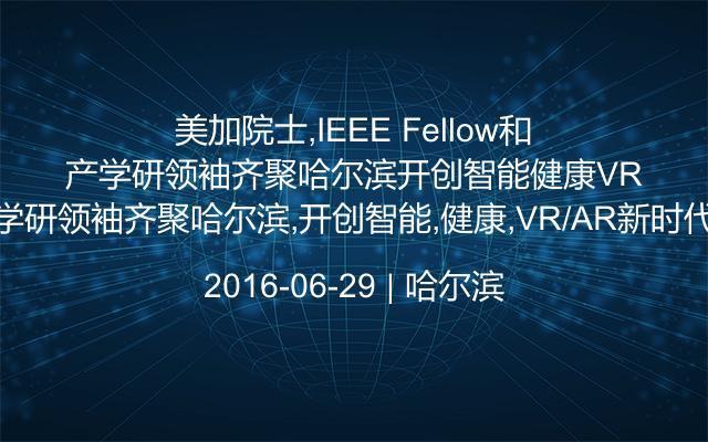 美加院士,IEEE Fellow和产学研领袖齐聚哈尔滨,开创智能,健康,VR/AR新时代!