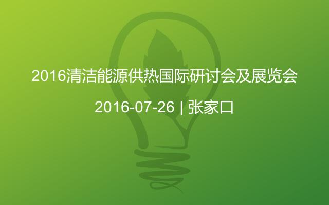 2016清洁能源供热国际研讨会及展览会