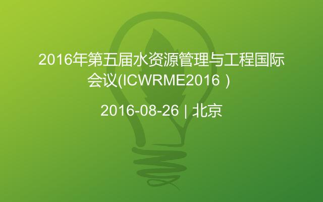 2016年第五届水资源管理与工程国际会议(ICWRME2016)