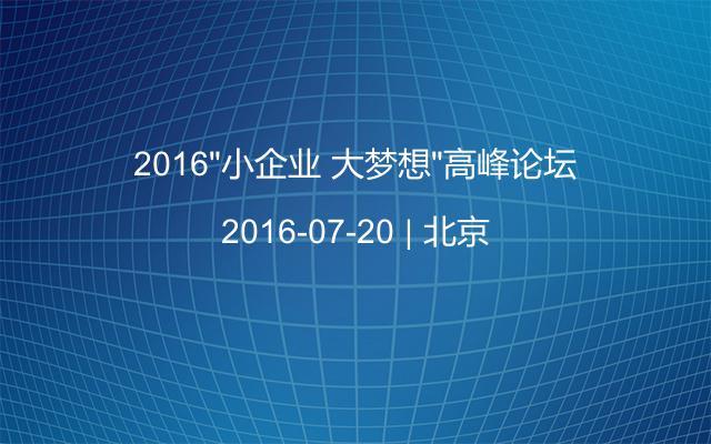 """2016""""小企业 大梦想""""高峰论坛"""