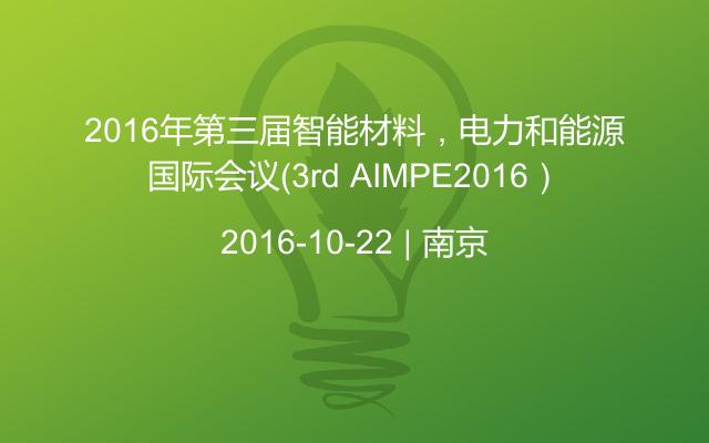 2016年第三届智能材料,电力和能源国际会议(3rd AIMPE2016)