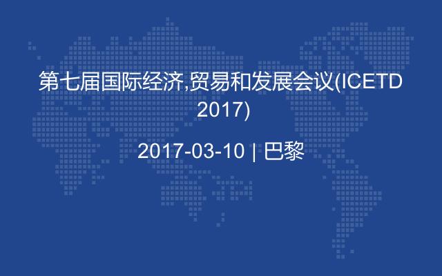 第七届国际经济,贸易和发展会议(ICETD 2017)