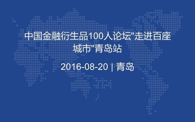 """中国金融衍生品100人论坛""""走进百座城市""""青岛站"""