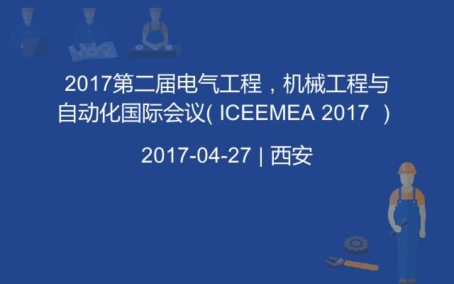2017第二届电气工程,机械工程与自动化国际会议( ICEEMEA 2017 )