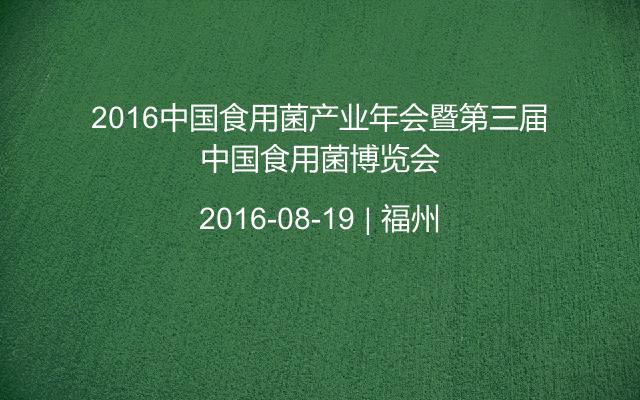 2016中国食用菌产业年会暨第三届中国食用菌博览会