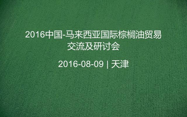 2016中国-马来西亚国际棕榈油贸易交流及研讨会