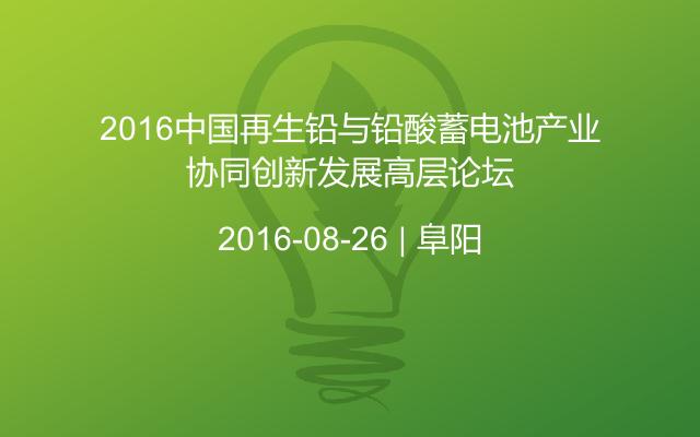 2016中国再生铅与铅酸蓄电池产业协同创新发展高层论坛