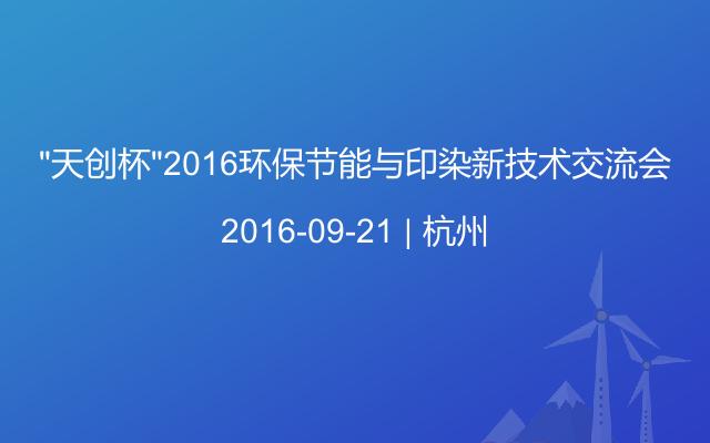 """""""天创杯""""2016环保节能与印染新技术交流会"""