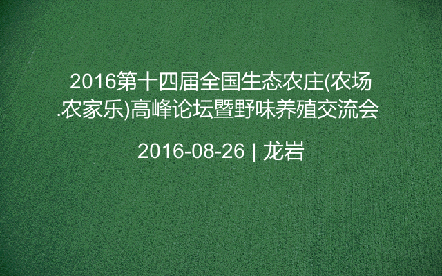 2016第十四届全国生态农庄(农场.农家乐)高峰论坛暨野味养殖交流会
