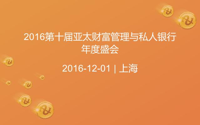2016第十届亚太财富管理与私人银行年度盛会