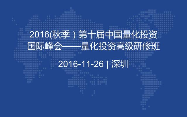 2016(秋季)第十届中国量化投资国际峰会——量化投资高级研修班