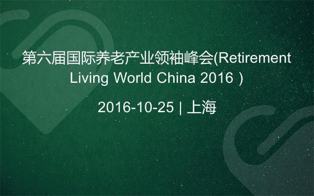 第六届国际养老产业领袖峰会(Retirement Living World China 2016)