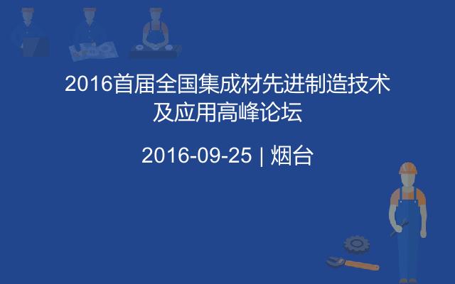 2016首届全国集成材先进制造技术及应用高峰论坛