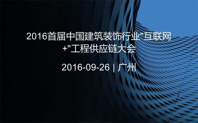 """2016首届中国建筑装饰行业""""互联网+""""工程供应链大会"""