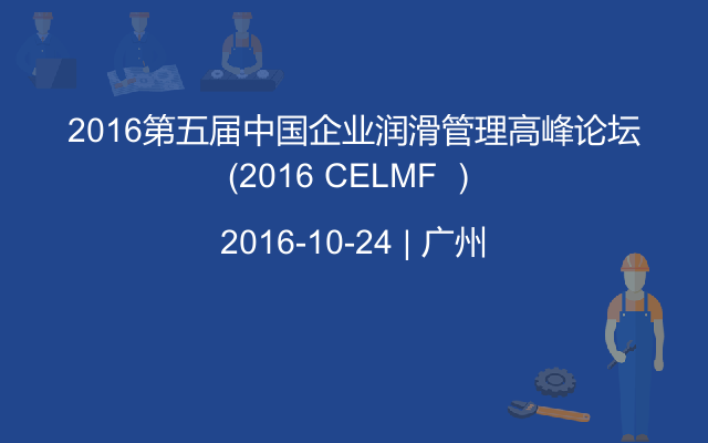 2016第五届中国企业润滑管理高峰论坛(2016 CELMF )