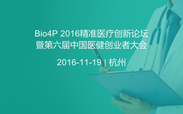 Bio4P 2016精准医疗创新论坛暨第六届中国医健创业者大会