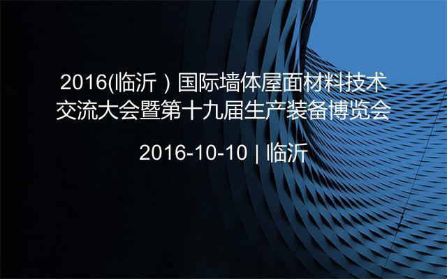 2016(臨沂)國際墻體屋面材料技術交流大會暨第十九屆生產裝備博覽會