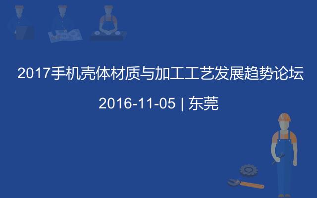 2017手机壳体材质与加工工艺发展趋势论坛